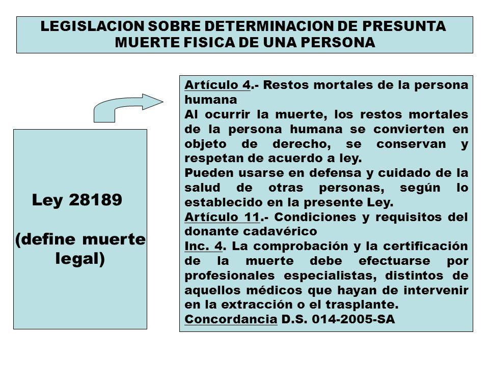 LEGISLACION SOBRE DETERMINACION DE PRESUNTA MUERTE FISICA DE UNA PERSONA Ley 28189 (define muerte legal) Artículo 4.- Restos mortales de la persona hu