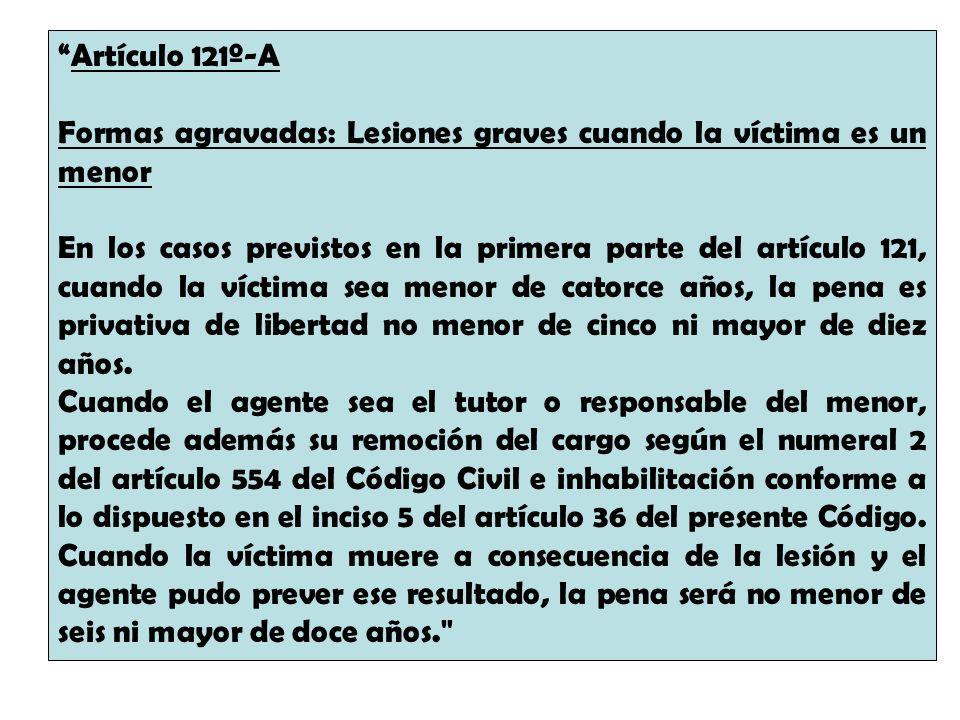 Artículo 121º-A Formas agravadas: Lesiones graves cuando la víctima es un menor En los casos previstos en la primera parte del artículo 121, cuando la