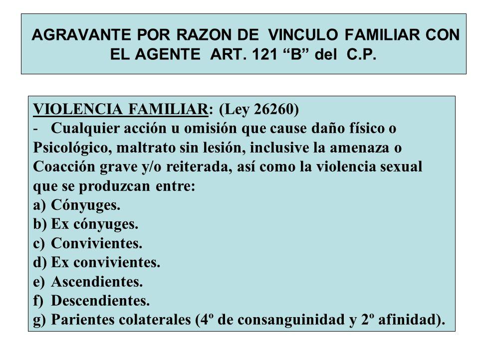 AGRAVANTE POR RAZON DE VINCULO FAMILIAR CON EL AGENTE ART. 121 B del C.P. VIOLENCIA FAMILIAR: (Ley 26260) -Cualquier acción u omisión que cause daño f