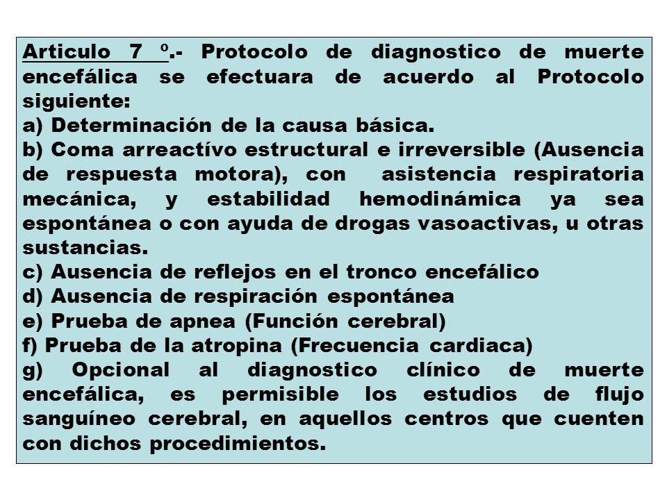 Articulo 7 º.- Protocolo de diagnostico de muerte encefálica se efectuara de acuerdo al Protocolo siguiente: a) Determinación de la causa básica. b) C