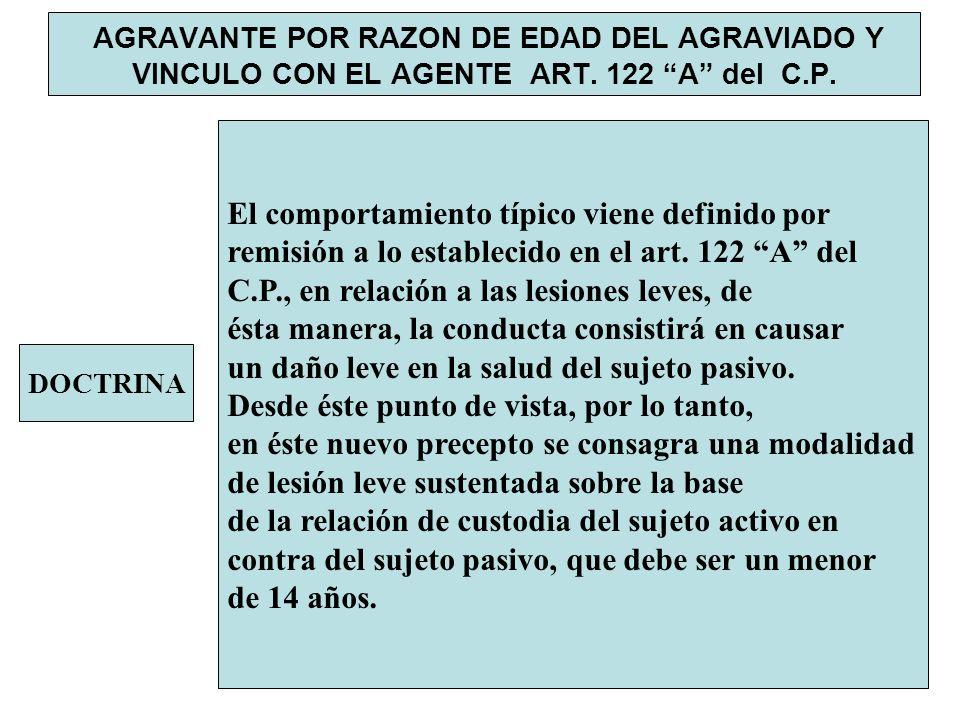 AGRAVANTE POR RAZON DE EDAD DEL AGRAVIADO Y VINCULO CON EL AGENTE ART. 122 A del C.P. DOCTRINA El comportamiento típico viene definido por remisión a