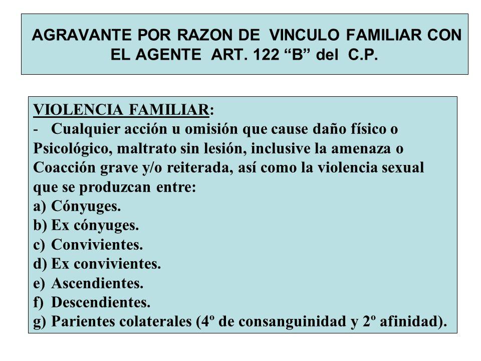 AGRAVANTE POR RAZON DE VINCULO FAMILIAR CON EL AGENTE ART. 122 B del C.P. VIOLENCIA FAMILIAR: -Cualquier acción u omisión que cause daño físico o Psic