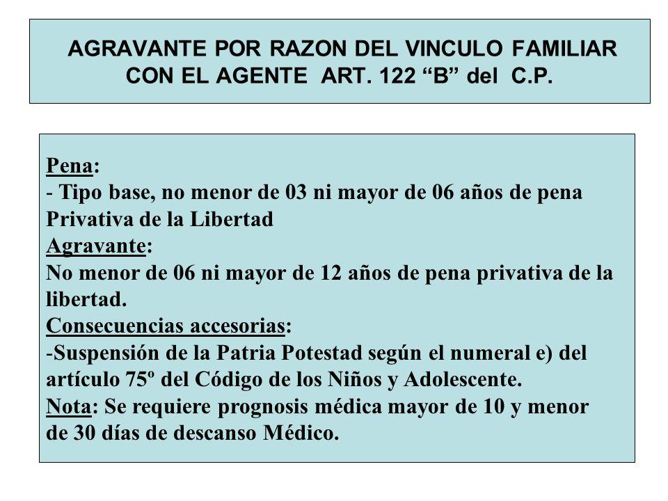 AGRAVANTE POR RAZON DEL VINCULO FAMILIAR CON EL AGENTE ART. 122 B del C.P. Pena: - Tipo base, no menor de 03 ni mayor de 06 años de pena Privativa de