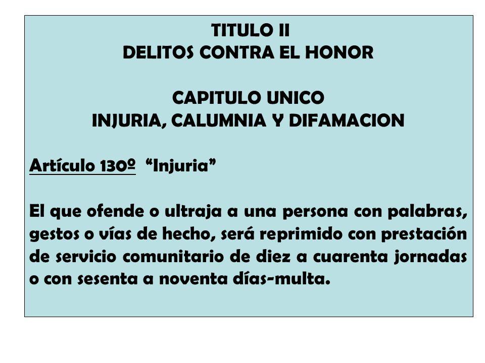 TITULO II DELITOS CONTRA EL HONOR CAPITULO UNICO INJURIA, CALUMNIA Y DIFAMACION Artículo 130º Injuria El que ofende o ultraja a una persona con palabr