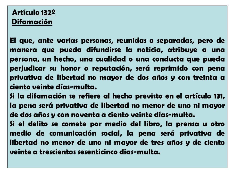 Artículo 132º Difamación El que, ante varias personas, reunidas o separadas, pero de manera que pueda difundirse la noticia, atribuye a una persona, u