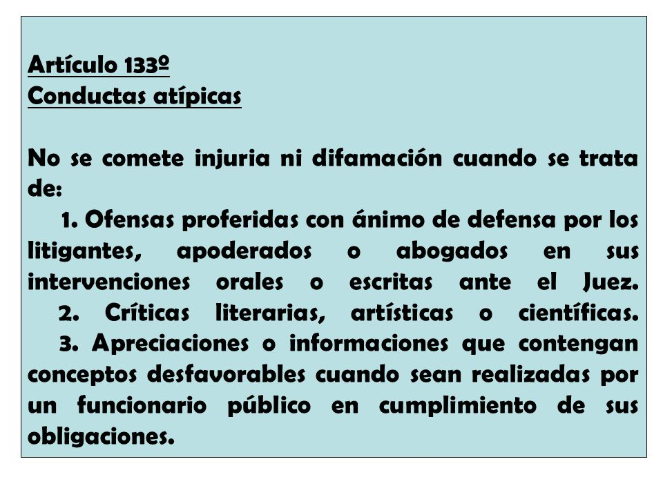 Artículo 133º Conductas atípicas No se comete injuria ni difamación cuando se trata de: 1. Ofensas proferidas con ánimo de defensa por los litigantes,