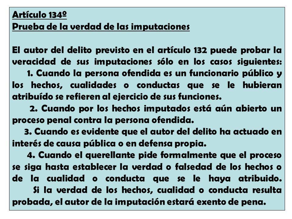 Artículo 134º Prueba de la verdad de las imputaciones El autor del delito previsto en el artículo 132 puede probar la veracidad de sus imputaciones só