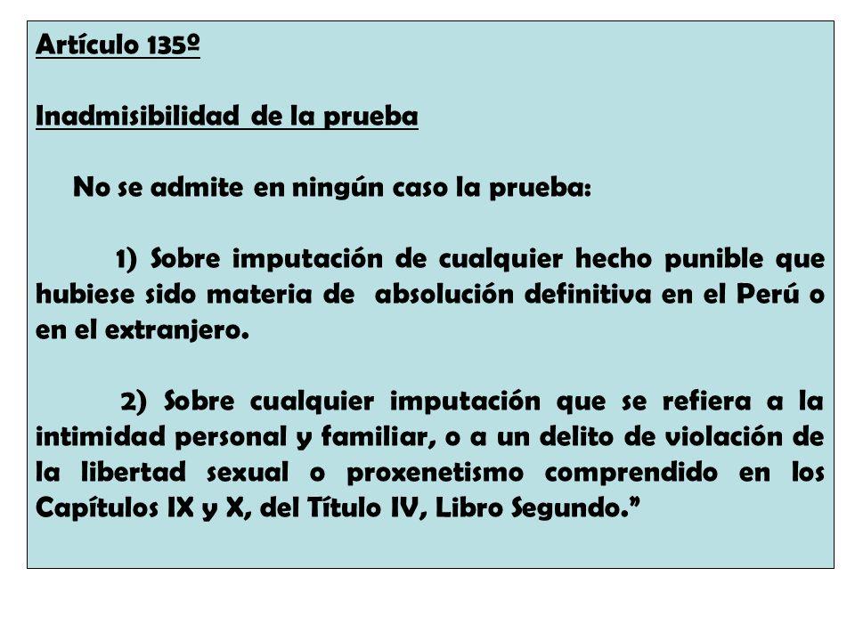 Artículo 135º Inadmisibilidad de la prueba No se admite en ningún caso la prueba: 1) Sobre imputación de cualquier hecho punible que hubiese sido mate
