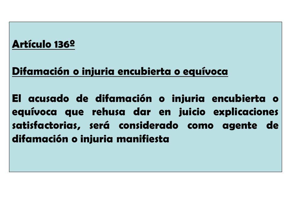 Artículo 136º Difamación o injuria encubierta o equívoca El acusado de difamación o injuria encubierta o equívoca que rehusa dar en juicio explicacion