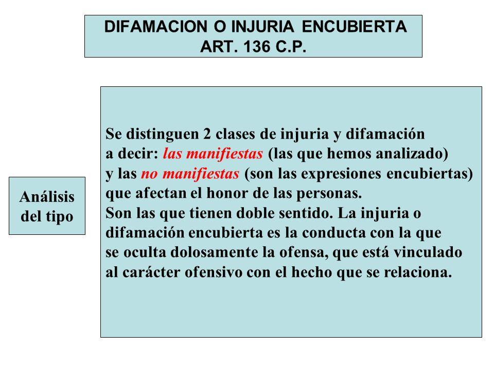 DIFAMACION O INJURIA ENCUBIERTA ART. 136 C.P. Análisis del tipo Se distinguen 2 clases de injuria y difamación a decir: las manifiestas (las que hemos
