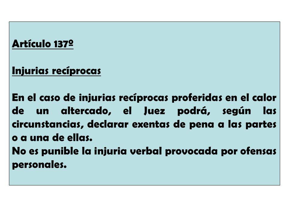 Artículo 137º Injurias recíprocas En el caso de injurias recíprocas proferidas en el calor de un altercado, el Juez podrá, según las circunstancias, d