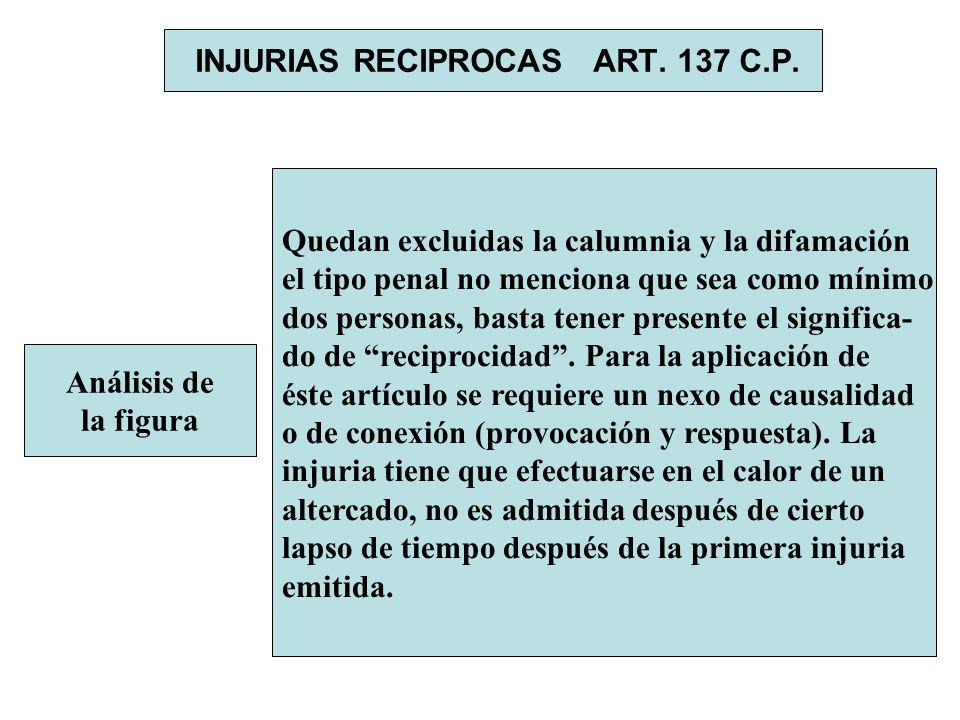 INJURIAS RECIPROCAS ART. 137 C.P. Análisis de la figura Quedan excluidas la calumnia y la difamación el tipo penal no menciona que sea como mínimo dos