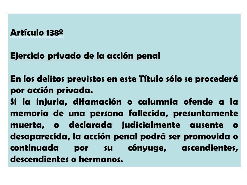 Artículo 138º Ejercicio privado de la acción penal En los delitos previstos en este Título sólo se procederá por acción privada. Si la injuria, difama