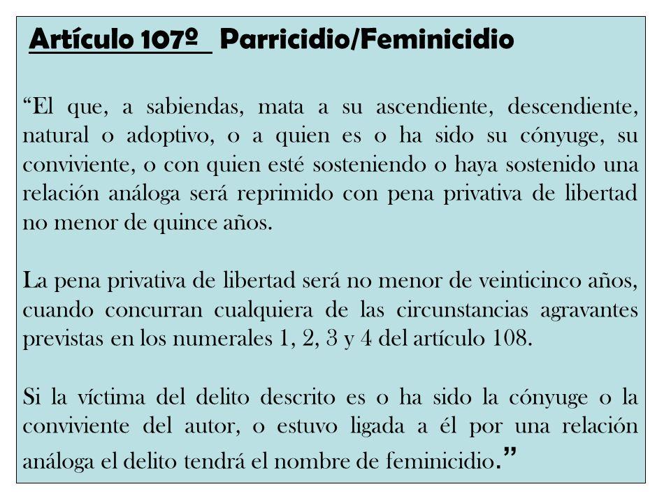 Artículo 107º Parricidio/Feminicidio El que, a sabiendas, mata a su ascendiente, descendiente, natural o adoptivo, o a quien es o ha sido su cónyuge,