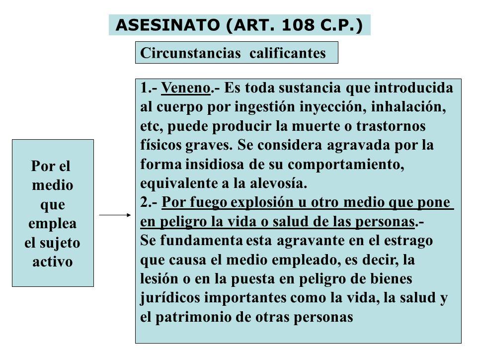 ASESINATO (ART. 108 C.P.) Circunstancias calificantes Por el medio que emplea el sujeto activo 1.- Veneno.- Es toda sustancia que introducida al cuerp