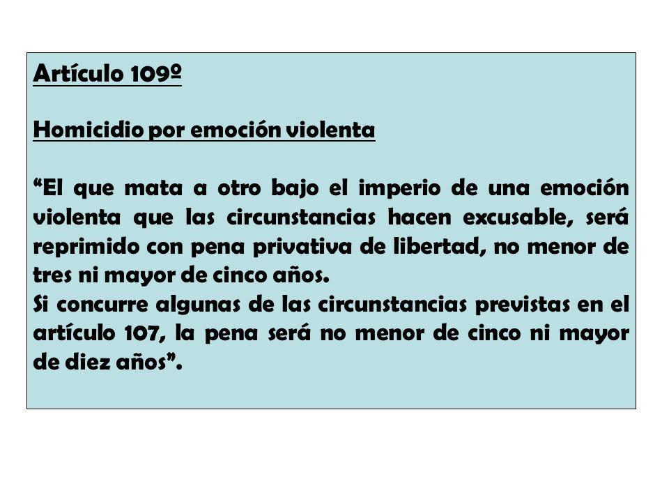 Artículo 109º Homicidio por emoción violenta El que mata a otro bajo el imperio de una emoción violenta que las circunstancias hacen excusable, será r