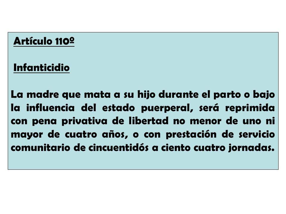 Artículo 110º Infanticidio La madre que mata a su hijo durante el parto o bajo la influencia del estado puerperal, será reprimida con pena privativa d