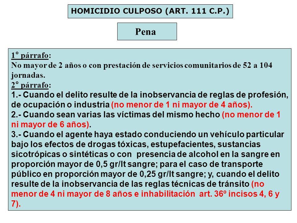 HOMICIDIO CULPOSO (ART. 111 C.P.) Pena 1° párrafo: No mayor de 2 años o con prestación de servicios comunitarios de 52 a 104 jornadas. 2° párrafo: 1.-