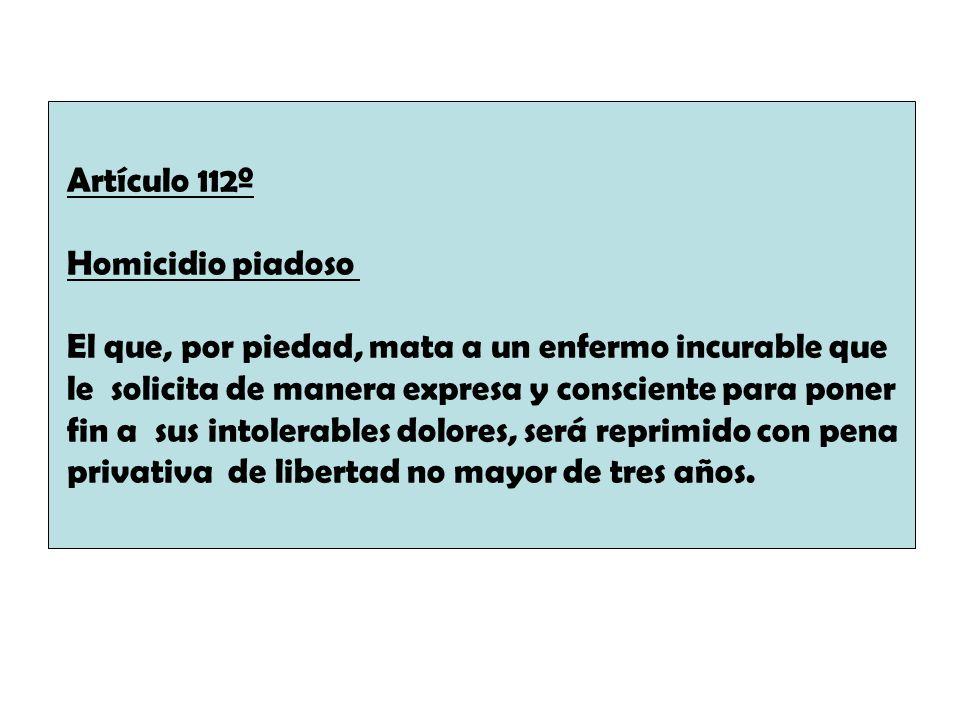 Artículo 112º Homicidio piadoso El que, por piedad, mata a un enfermo incurable que le solicita de manera expresa y consciente para poner fin a sus in