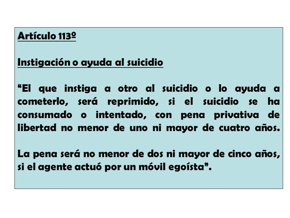 Artículo 113º Instigación o ayuda al suicidio El que instiga a otro al suicidio o lo ayuda a cometerlo, será reprimido, si el suicidio se ha consumado
