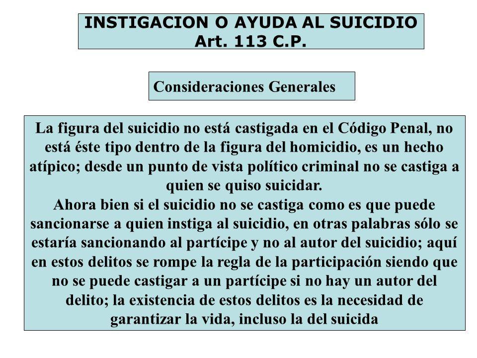 INSTIGACION O AYUDA AL SUICIDIO Art. 113 C.P. Consideraciones Generales La figura del suicidio no está castigada en el Código Penal, no está éste tipo