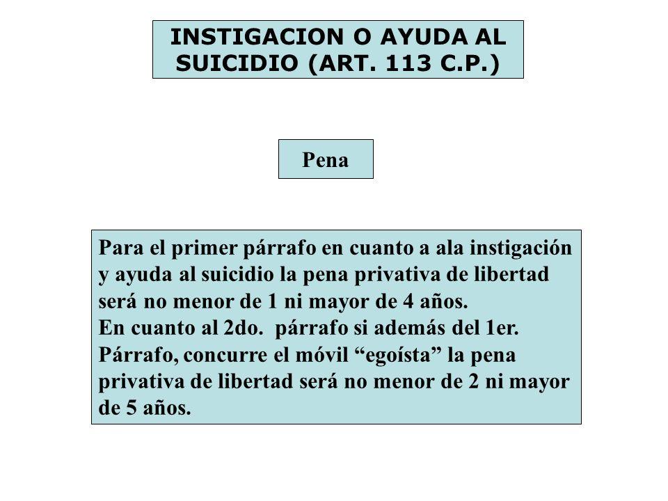 INSTIGACION O AYUDA AL SUICIDIO (ART. 113 C.P.) Pena Para el primer párrafo en cuanto a ala instigación y ayuda al suicidio la pena privativa de liber