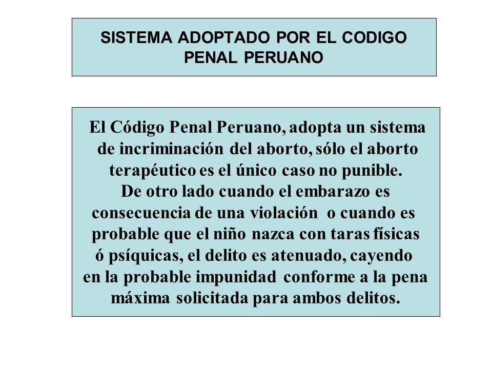 SISTEMA ADOPTADO POR EL CODIGO PENAL PERUANO El Código Penal Peruano, adopta un sistema de incriminación del aborto, sólo el aborto terapéutico es el
