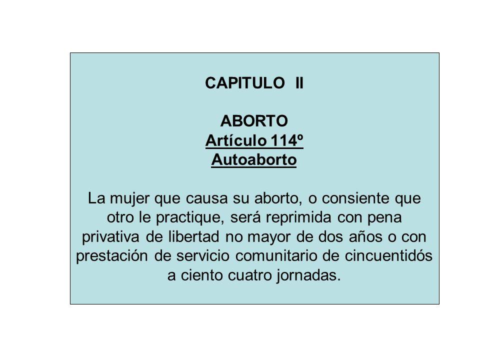 CAPITULO II ABORTO Artículo 114º Autoaborto La mujer que causa su aborto, o consiente que otro le practique, será reprimida con pena privativa de libe
