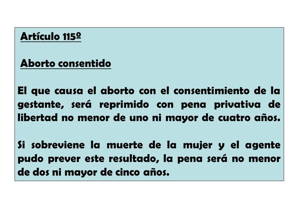 Artículo 115º Aborto consentido El que causa el aborto con el consentimiento de la gestante, será reprimido con pena privativa de libertad no menor de