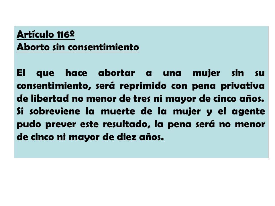 Artículo 116º Aborto sin consentimiento El que hace abortar a una mujer sin su consentimiento, será reprimido con pena privativa de libertad no menor