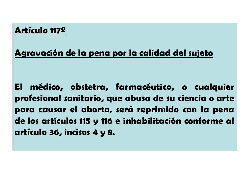 Artículo 117º Agravación de la pena por la calidad del sujeto El médico, obstetra, farmacéutico, o cualquier profesional sanitario, que abusa de su ci