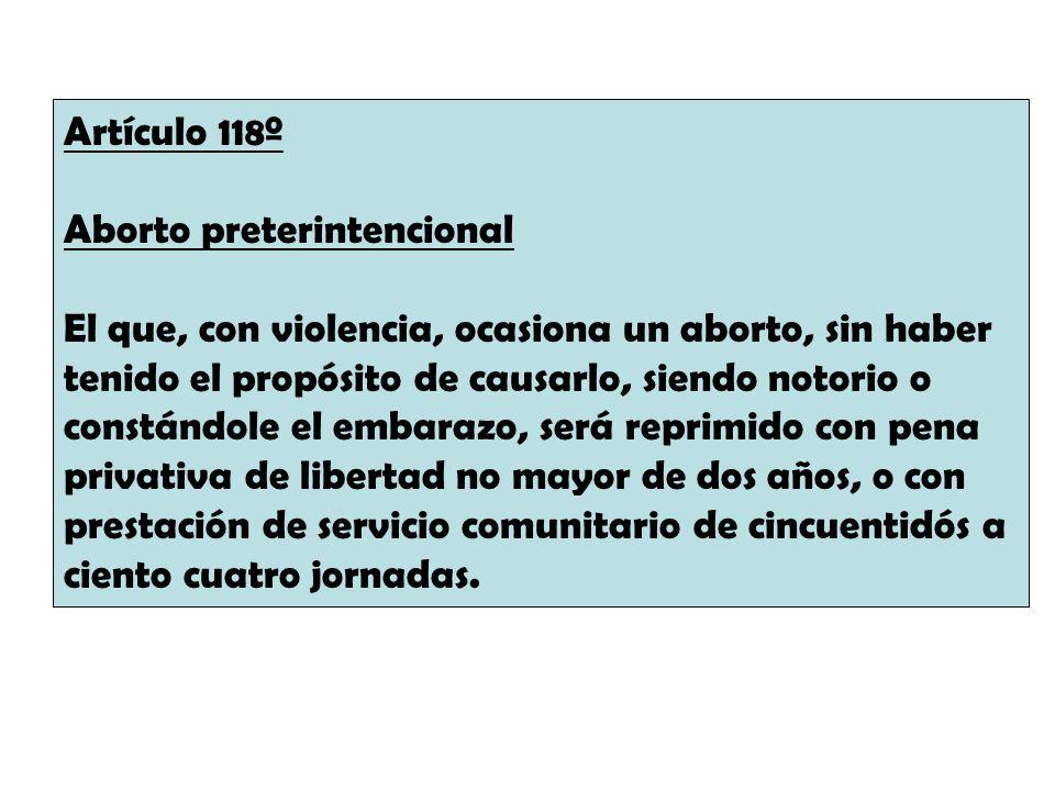 Artículo 118º Aborto preterintencional El que, con violencia, ocasiona un aborto, sin haber tenido el propósito de causarlo, siendo notorio o constánd