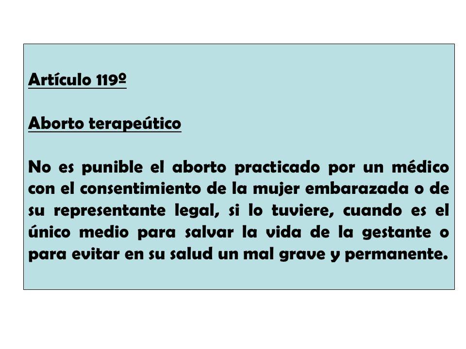 Artículo 119º Aborto terapeútico No es punible el aborto practicado por un médico con el consentimiento de la mujer embarazada o de su representante l