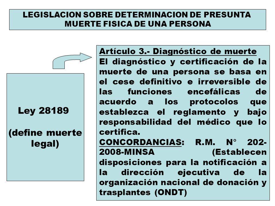 LEGISLACION SOBRE DETERMINACION DE PRESUNTA MUERTE FISICA DE UNA PERSONA Ley 28189 (define muerte legal) Artículo 3.- Diagnóstico de muerte El diagnós