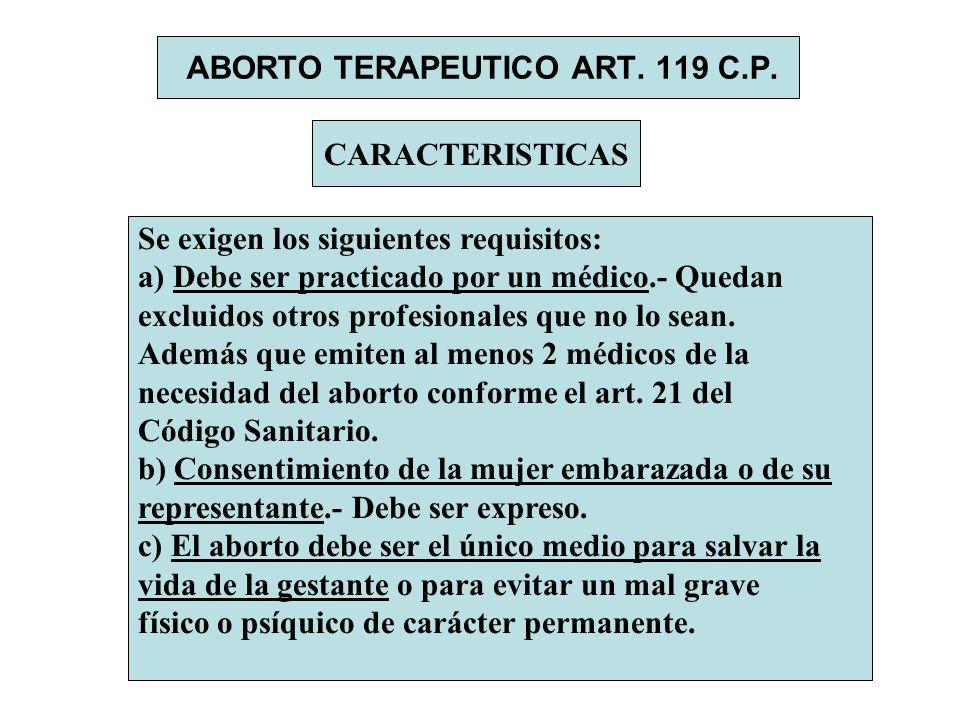 ABORTO TERAPEUTICO ART. 119 C.P. CARACTERISTICAS Se exigen los siguientes requisitos: a) Debe ser practicado por un médico.- Quedan excluidos otros pr