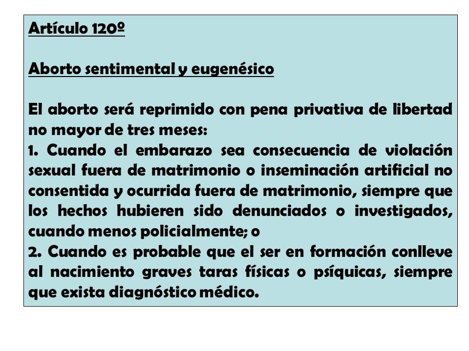 Artículo 120º Aborto sentimental y eugenésico El aborto será reprimido con pena privativa de libertad no mayor de tres meses: 1. Cuando el embarazo se