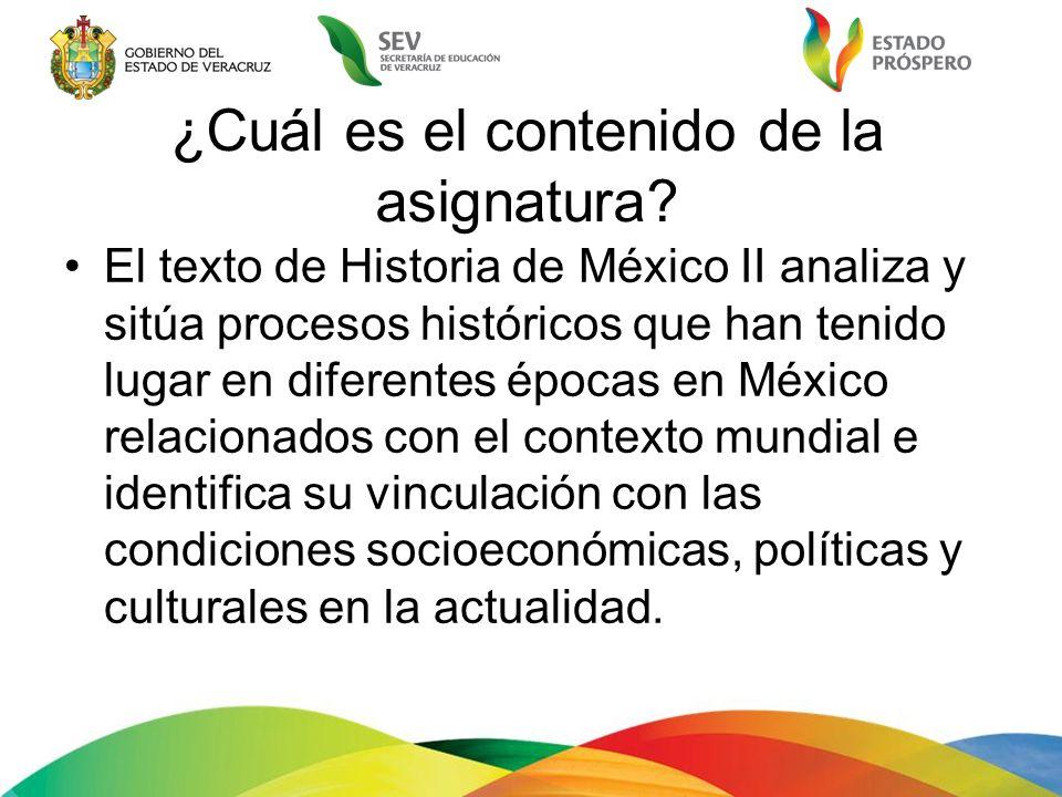 ¿Cuál es el contenido de la asignatura? El texto de Historia de México II analiza y sitúa procesos históricos que han tenido lugar en diferentes época