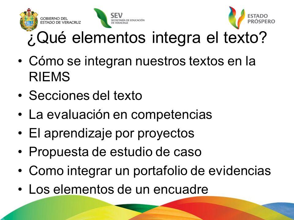 ¿Qué elementos integra el texto? Cómo se integran nuestros textos en la RIEMS Secciones del texto La evaluación en competencias El aprendizaje por pro