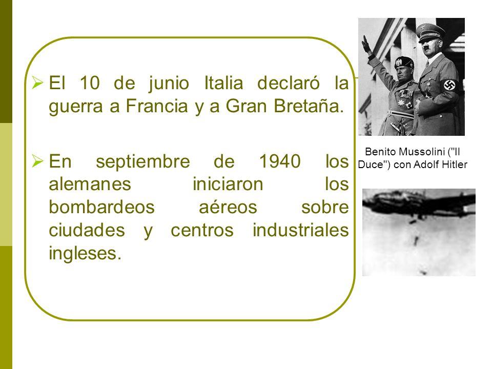 El 10 de junio Italia declaró la guerra a Francia y a Gran Bretaña. En septiembre de 1940 los alemanes iniciaron los bombardeos aéreos sobre ciudades