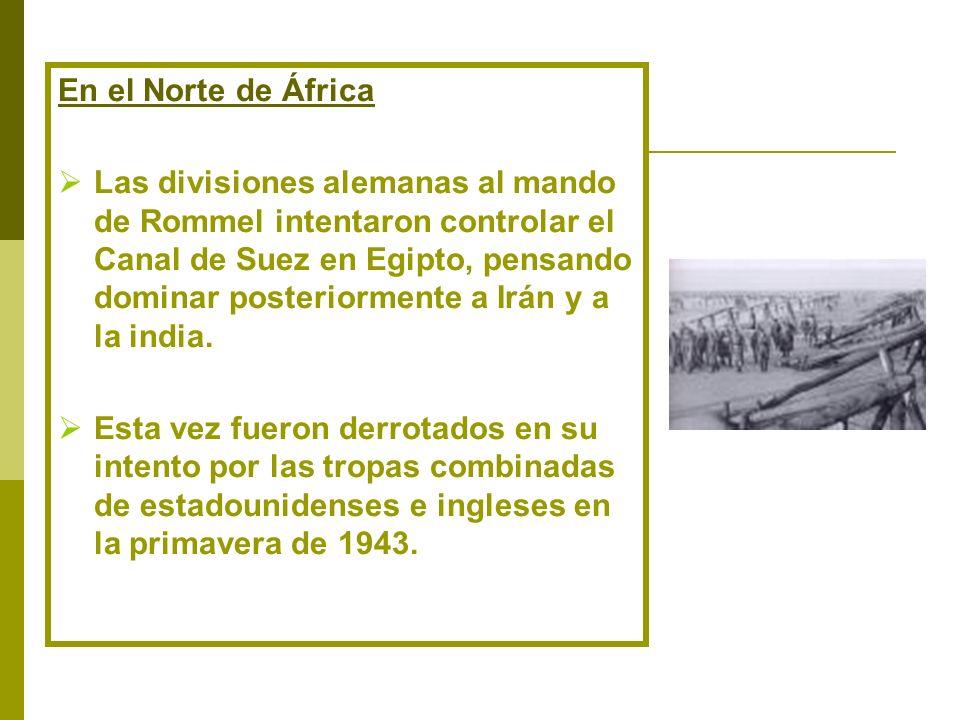En el Norte de África Las divisiones alemanas al mando de Rommel intentaron controlar el Canal de Suez en Egipto, pensando dominar posteriormente a Ir