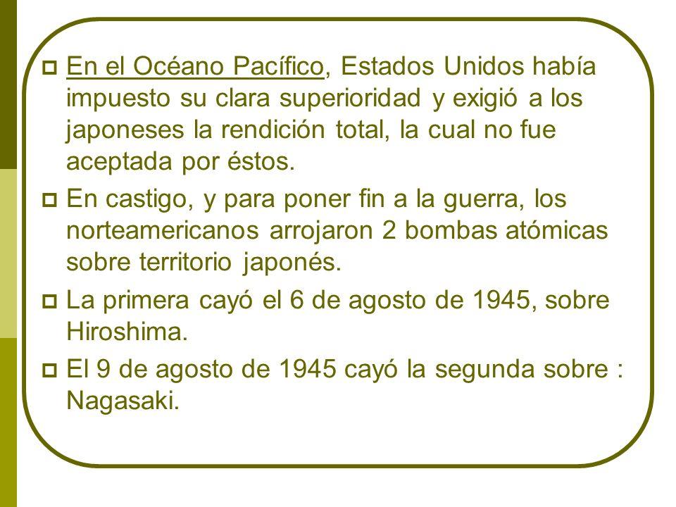 En el Océano Pacífico, Estados Unidos había impuesto su clara superioridad y exigió a los japoneses la rendición total, la cual no fue aceptada por és