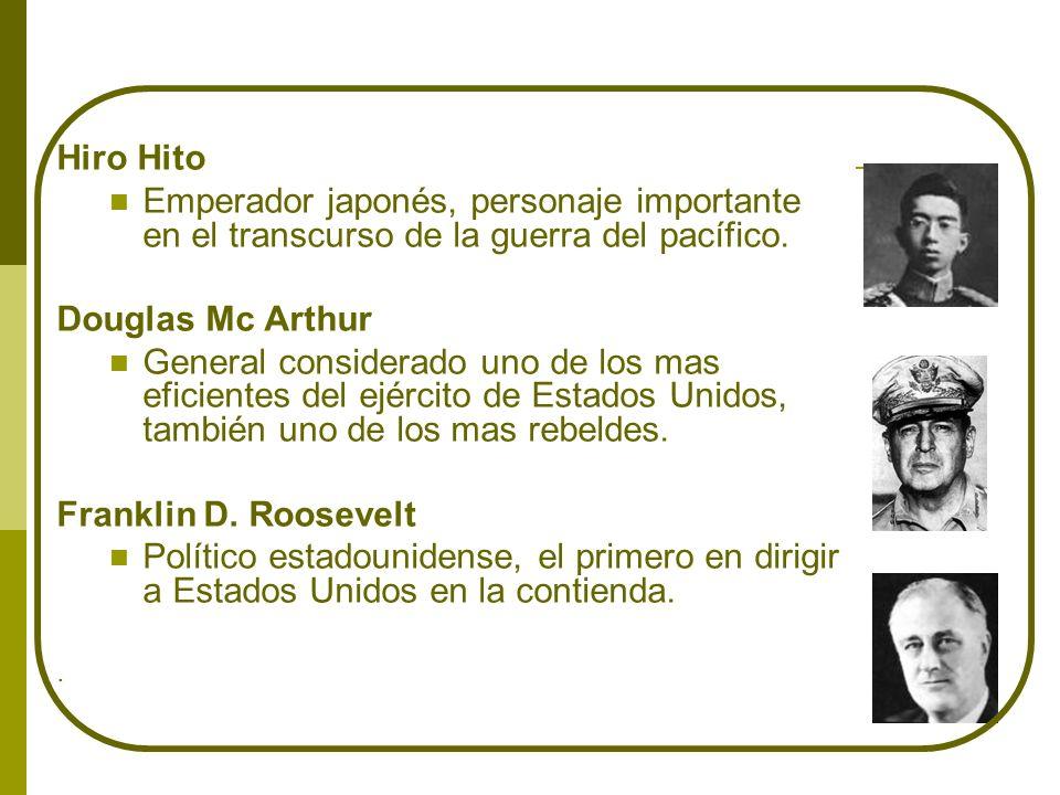 Hiro Hito Emperador japonés, personaje importante en el transcurso de la guerra del pacífico. Douglas Mc Arthur General considerado uno de los mas efi