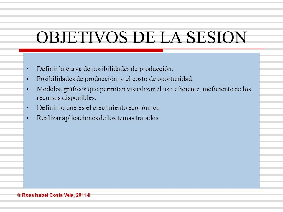 © Rosa Isabel Costa Vela, 2011-II © Rosa Isabel Costa Vela, 2011-II OBJETIVOS DE LA SESION Definir la curva de posibilidades de producción. Posibilida