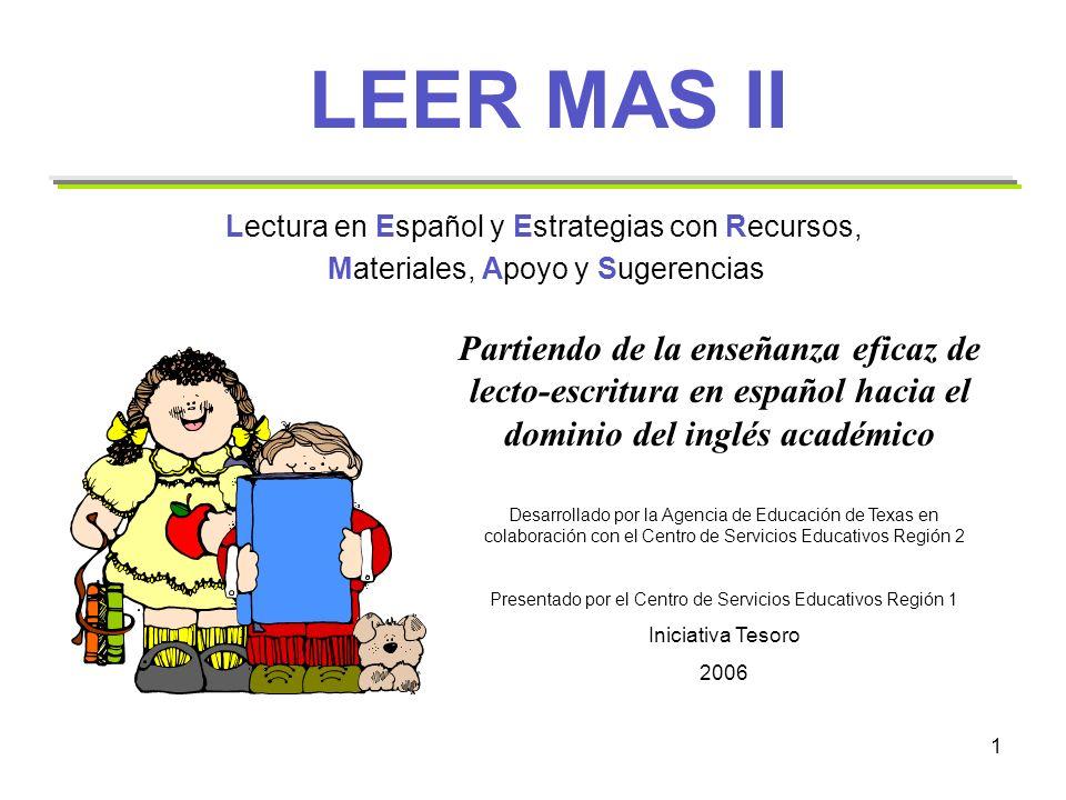 2 Propósito de LEER MAS II Proveer recursos adicionales en español para apoyar a los maestros de segundo a sexto grado en la implementación del currículo TEKS de las Artes del Lenguaje en Español, a través de la lectura y la escritura en las aulas bilingües.