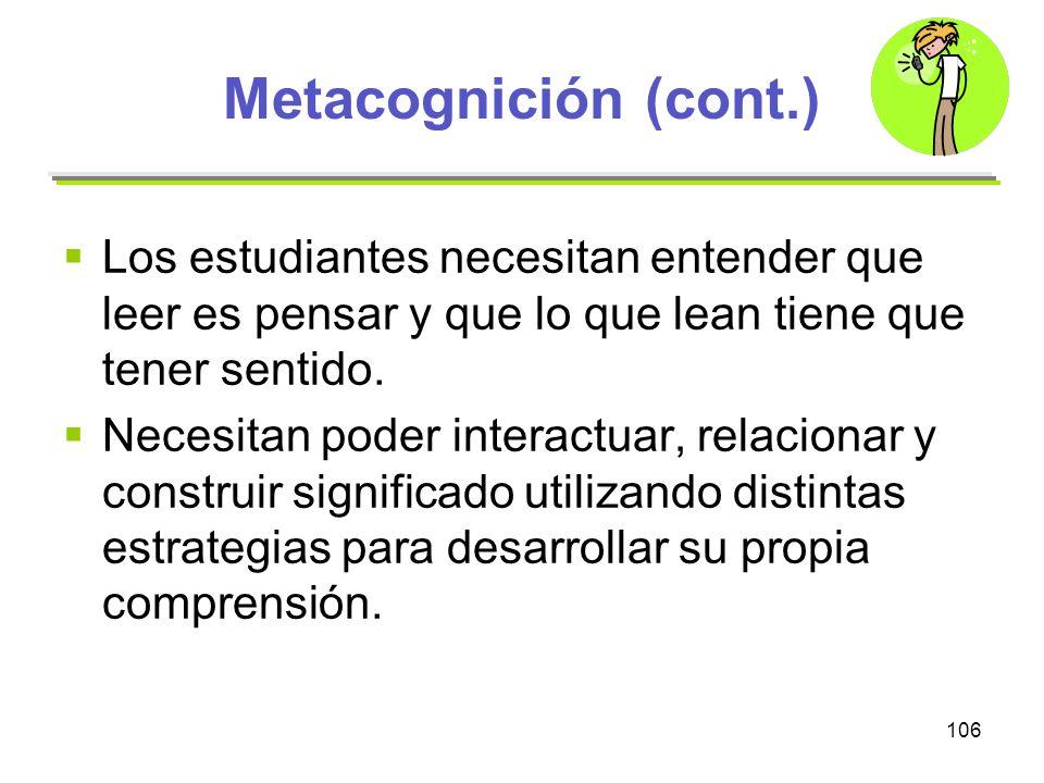 106 Metacognición (cont.) Los estudiantes necesitan entender que leer es pensar y que lo que lean tiene que tener sentido. Necesitan poder interactuar