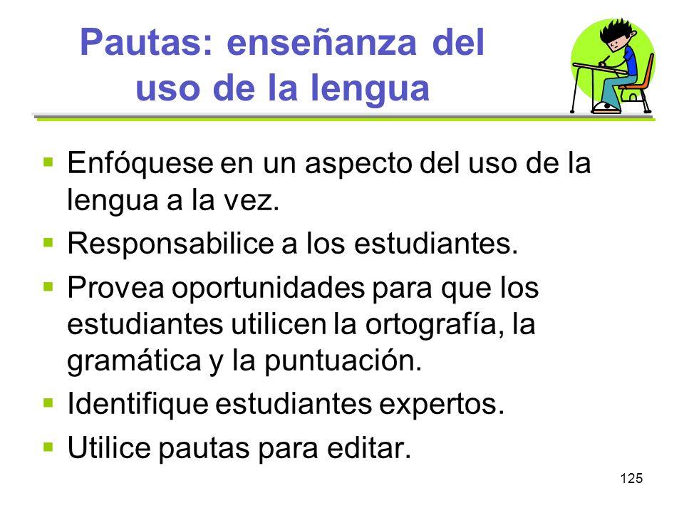 125 Pautas: enseñanza del uso de la lengua Enfóquese en un aspecto del uso de la lengua a la vez. Responsabilice a los estudiantes. Provea oportunidad
