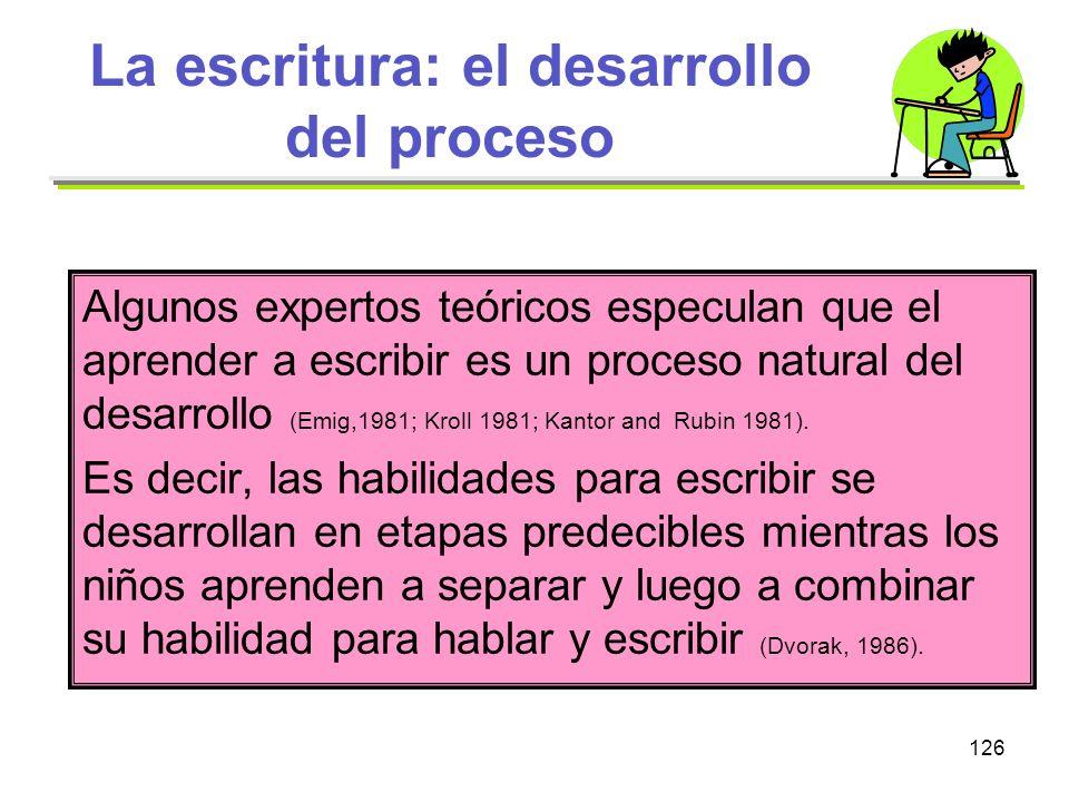 126 La escritura: el desarrollo del proceso Algunos expertos teóricos especulan que el aprender a escribir es un proceso natural del desarrollo (Emig,
