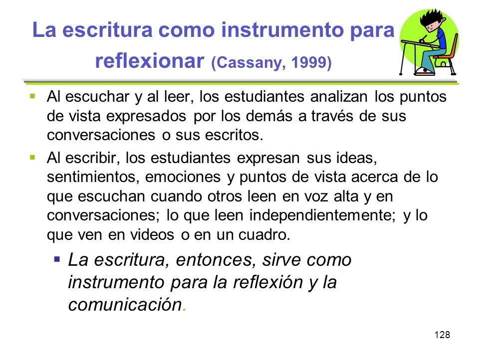 128 La escritura como instrumento para reflexionar (Cassany, 1999) Al escuchar y al leer, los estudiantes analizan los puntos de vista expresados por