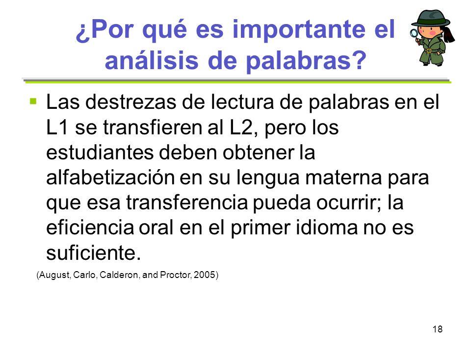 18 ¿Por qué es importante el análisis de palabras? Las destrezas de lectura de palabras en el L1 se transfieren al L2, pero los estudiantes deben obte