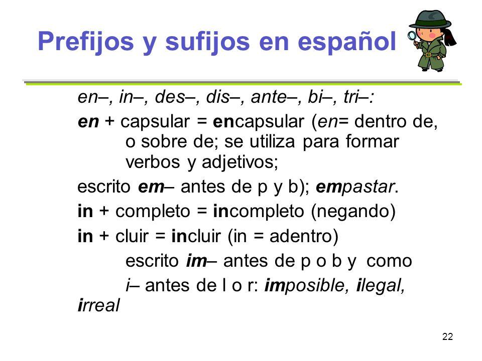 22 Prefijos y sufijos en español en–, in–, des–, dis–, ante–, bi–, tri–: en + capsular = encapsular (en= dentro de, o sobre de; se utiliza para formar